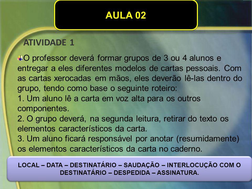 AULA 02 O professor deverá formar grupos de 3 ou 4 alunos e entregar a eles diferentes modelos de cartas pessoais.
