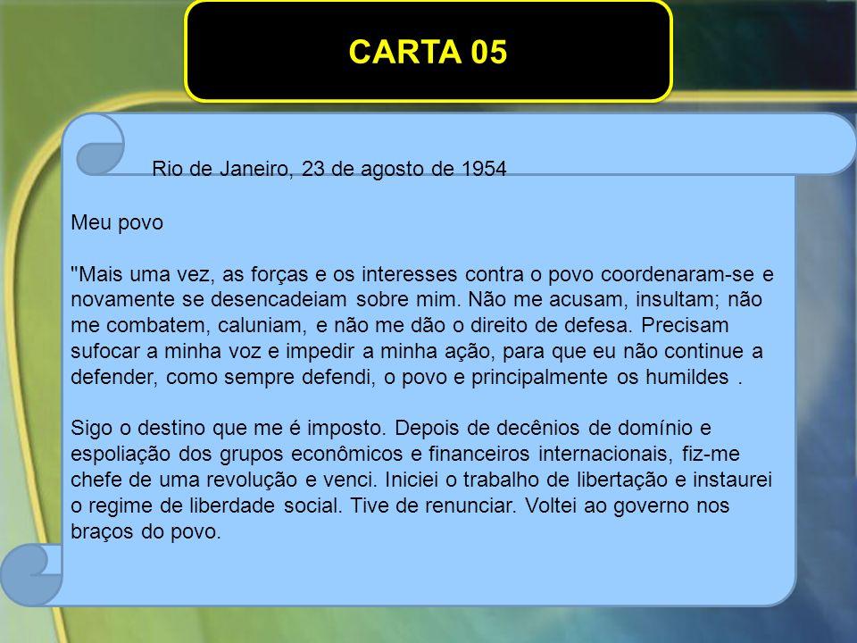 CARTA 05 Rio de Janeiro, 23 de agosto de 1954 Meu povo Mais uma vez, as forças e os interesses contra o povo coordenaram-se e novamente se desencadeiam sobre mim.