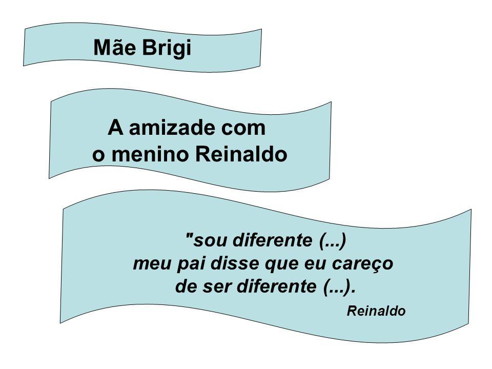 Mãe Brigi A amizade com o menino Reinaldo sou diferente (...) meu pai disse que eu careço de ser diferente (...).