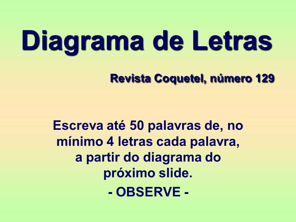 Diagrama de Letras Revista Coquetel, número 129 Escreva até 50 palavras de, no mínimo 4 letras cada palavra, a partir do diagrama do próximo slide. -
