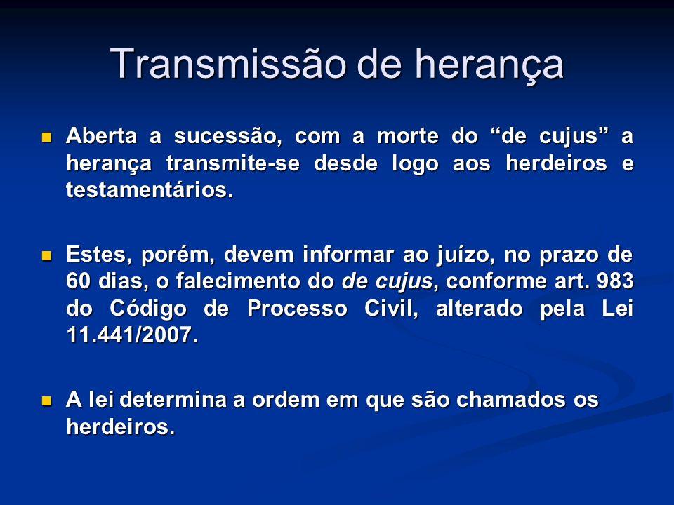 Transmissão de herança Aberta a sucessão, com a morte do de cujus a herança transmite-se desde logo aos herdeiros e testamentários. Aberta a sucessão,