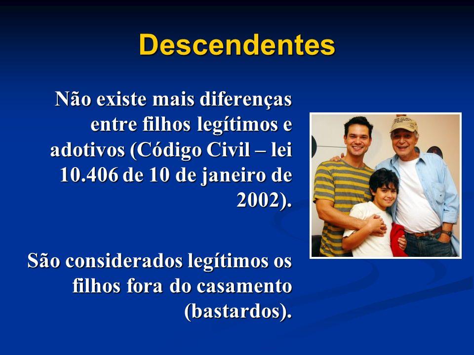 Descendentes Não existe mais diferenças entre filhos legítimos e adotivos (Código Civil – lei 10.406 de 10 de janeiro de 2002). São considerados legít