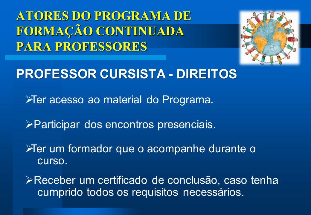 ATORES DO PROGRAMA DE FORMAÇÃO CONTINUADA PARA PROFESSORES PROFESSOR CURSISTA - DIREITOS Receber um certificado de conclusão, caso tenha cumprido todos os requisitos necessários.