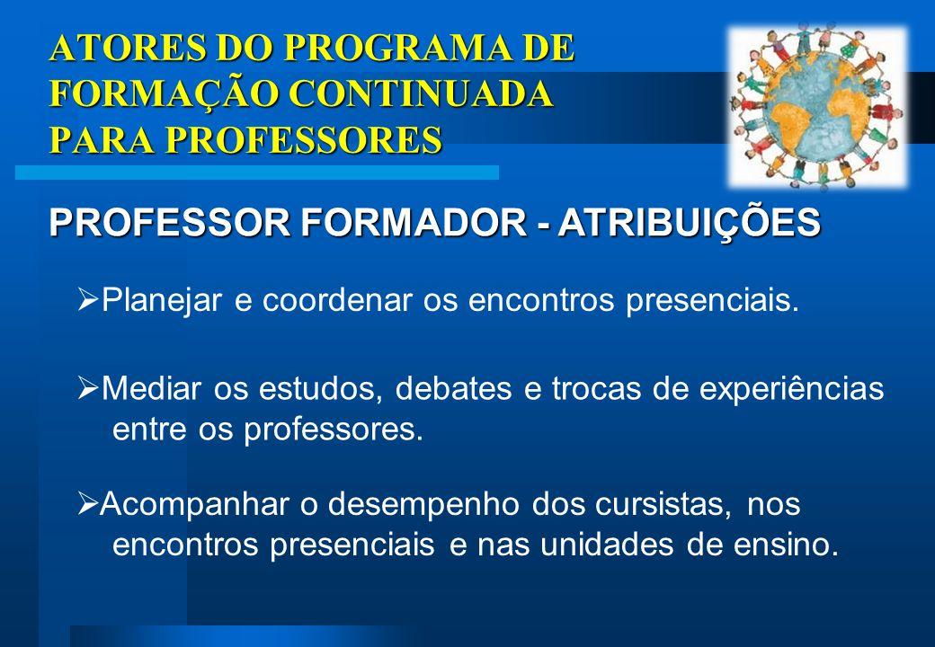 ATORES DO PROGRAMA DE FORMAÇÃO CONTINUADA PARA PROFESSORES PROFESSOR FORMADOR - ATRIBUIÇÕES Planejar e coordenar os encontros presenciais.