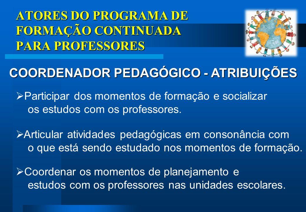 ATORES DO PROGRAMA DE FORMAÇÃO CONTINUADA PARA PROFESSORES COORDENADOR PEDAGÓGICO - ATRIBUIÇÕES Participar dos momentos de formação e socializar os estudos com os professores.