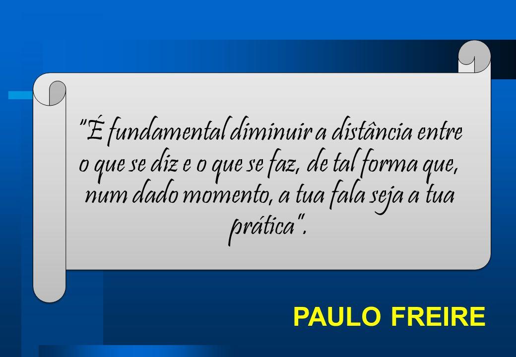 PAULO FREIRE É fundamental diminuir a distância entre o que se diz e o que se faz, de tal forma que, num dado momento, a tua fala seja a tua prática.