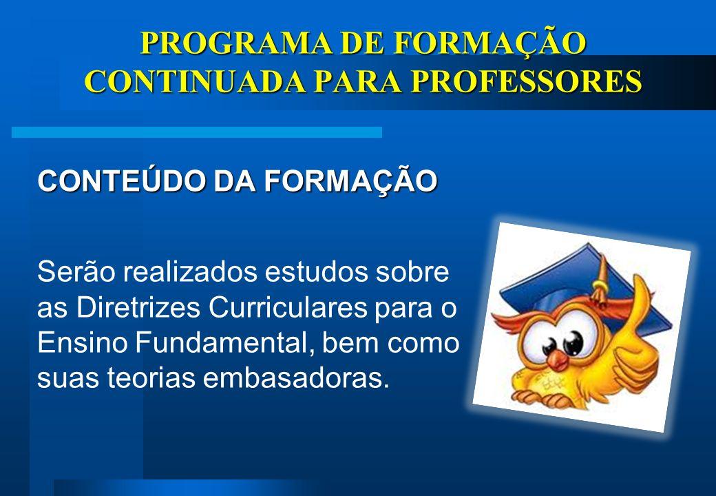 PROGRAMA DE FORMAÇÃO CONTINUADA PARA PROFESSORES CONTEÚDO DA FORMAÇÃO Serão realizados estudos sobre as Diretrizes Curriculares para o Ensino Fundamental, bem como suas teorias embasadoras.