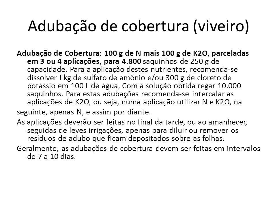 Adubação de cobertura (viveiro) Adubação de Cobertura: 100 g de N mais 100 g de K2O, parceladas em 3 ou 4 aplicações, para 4.800 saquinhos de 250 g de