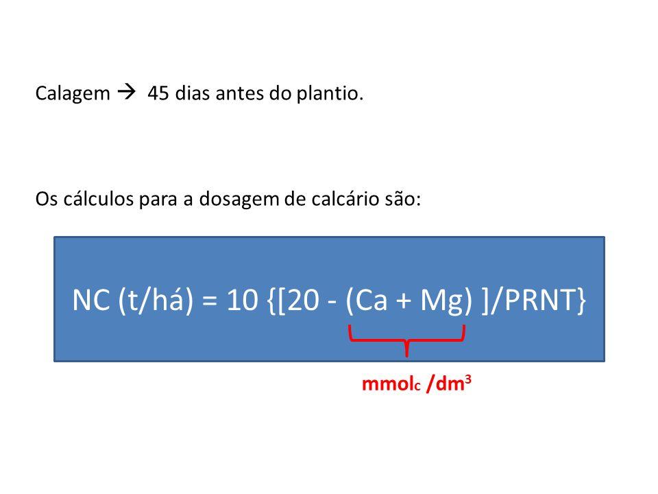 Calagem 45 dias antes do plantio. Os cálculos para a dosagem de calcário são: NC (t/há) = 10 {[20 - (Ca + Mg) ]/PRNT} mmol c /dm 3