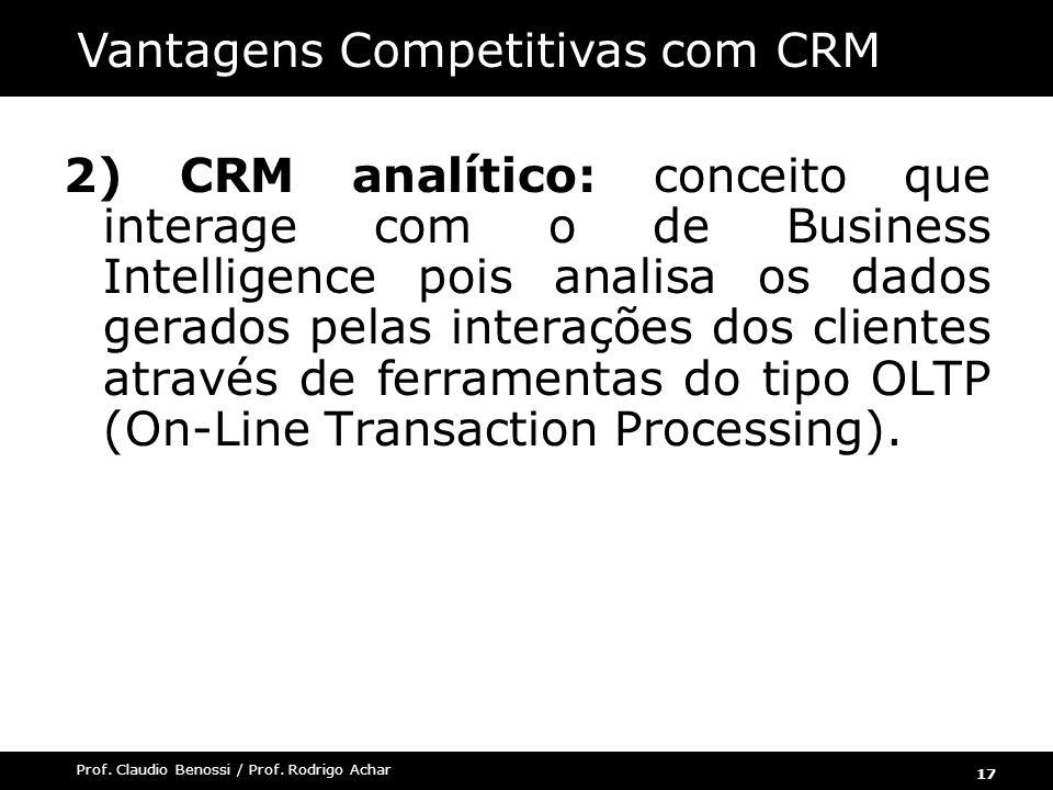 17 Prof. Claudio Benossi / Prof. Rodrigo Achar 2) CRM analítico: conceito que interage com o de Business Intelligence pois analisa os dados gerados pe