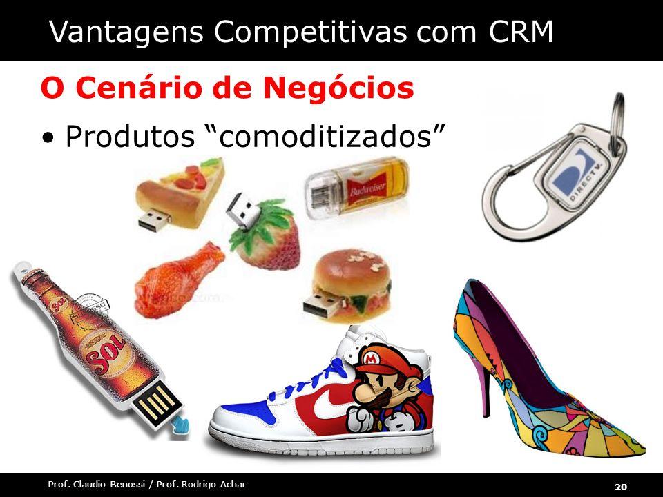 20 Prof. Claudio Benossi / Prof. Rodrigo Achar O Cenário de Negócios Produtos comoditizados Vantagens Competitivas com CRM