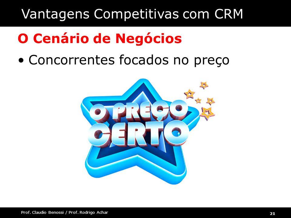 21 Prof. Claudio Benossi / Prof. Rodrigo Achar O Cenário de Negócios Concorrentes focados no preço Vantagens Competitivas com CRM