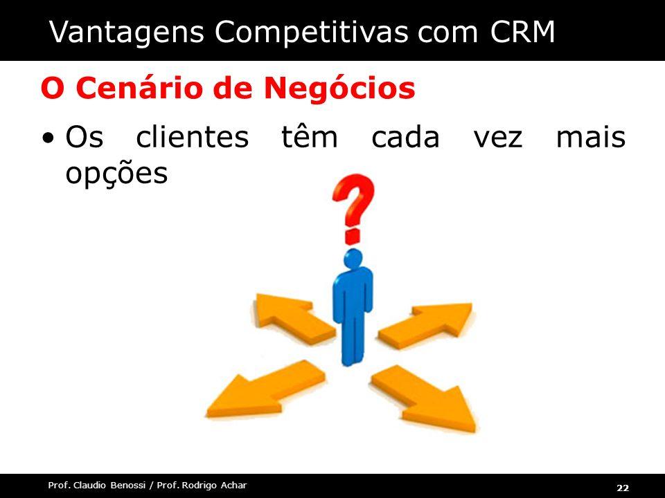 22 Prof. Claudio Benossi / Prof. Rodrigo Achar O Cenário de Negócios Os clientes têm cada vez mais opções Vantagens Competitivas com CRM