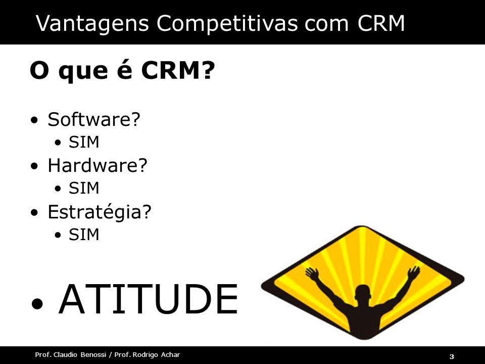 3 Prof. Claudio Benossi / Prof. Rodrigo Achar O que é CRM? Software? SIM Hardware? SIM Estratégia? SIM ATITUDE Vantagens Competitivas com CRM