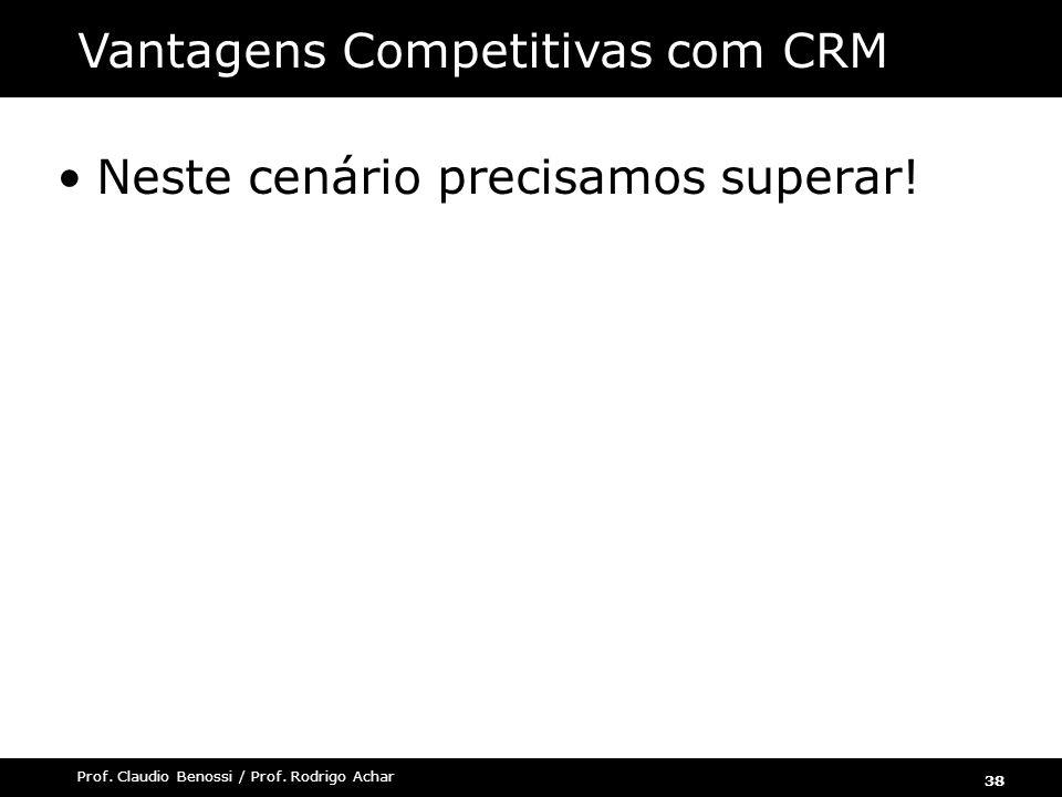 38 Prof. Claudio Benossi / Prof. Rodrigo Achar Neste cenário precisamos superar! Vantagens Competitivas com CRM