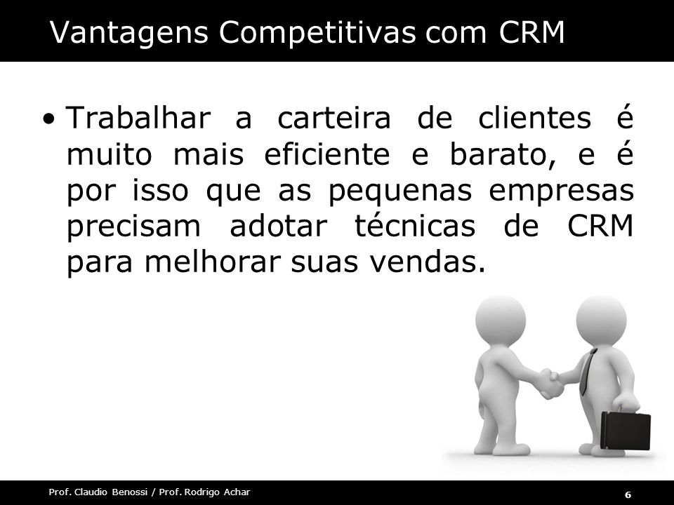 6 Prof. Claudio Benossi / Prof. Rodrigo Achar Trabalhar a carteira de clientes é muito mais eficiente e barato, e é por isso que as pequenas empresas