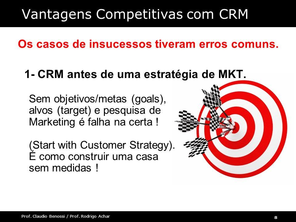 8 Prof. Claudio Benossi / Prof. Rodrigo Achar Os casos de insucessos tiveram erros comuns. 1- CRM antes de uma estratégia de MKT. Sem objetivos/metas