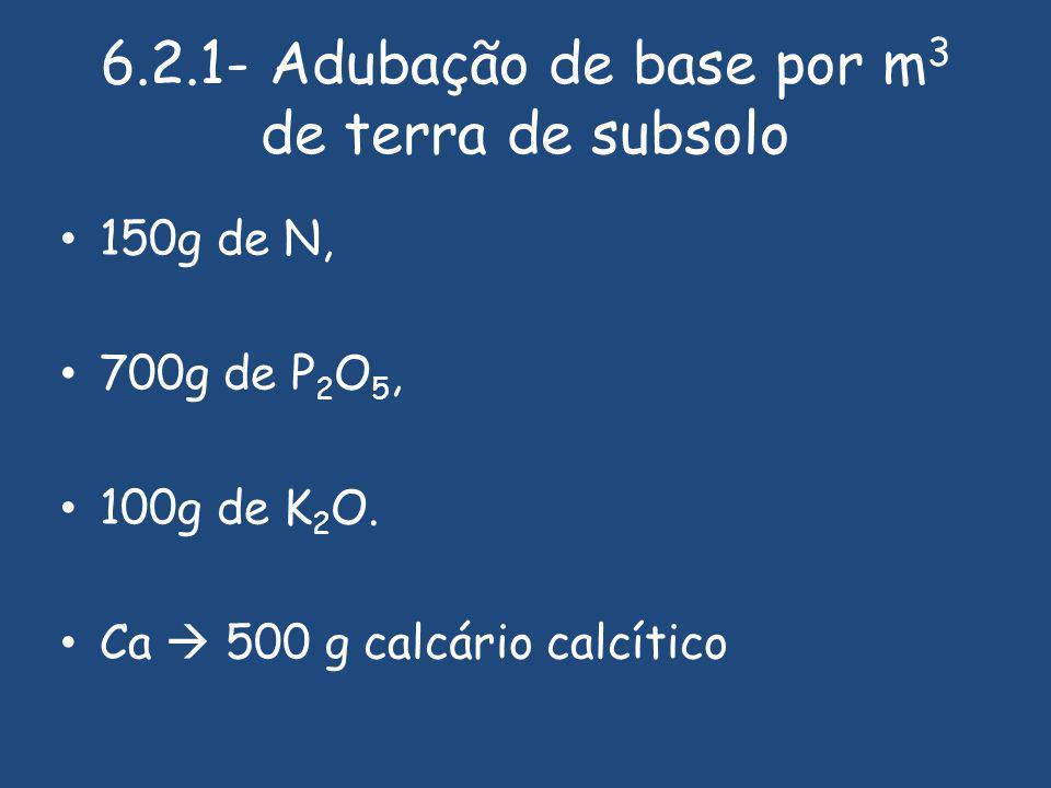6.2.1- Adubação de base por m 3 de terra de subsolo 150g de N, 700g de P 2 O 5, 100g de K 2 O.