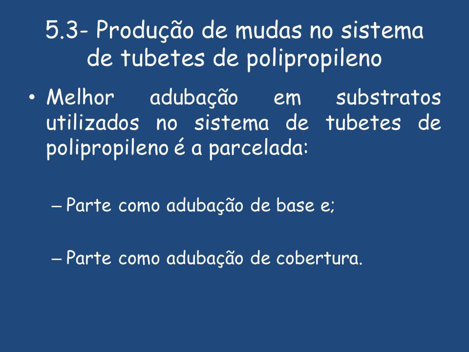 5.3- Produção de mudas no sistema de tubetes de polipropileno Melhor adubação em substratos utilizados no sistema de tubetes de polipropileno é a parcelada: – Parte como adubação de base e; – Parte como adubação de cobertura.