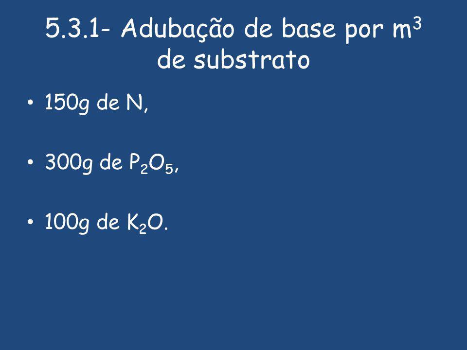 5.3.1- Adubação de base por m 3 de substrato 150g de N, 300g de P 2 O 5, 100g de K 2 O.