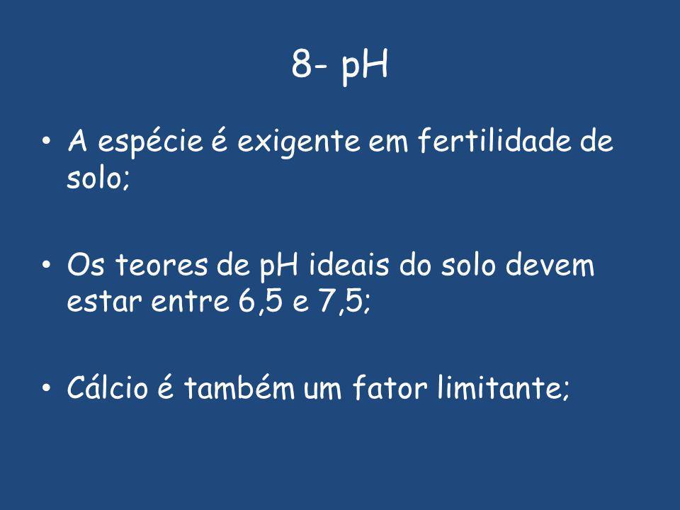 8- pH A espécie é exigente em fertilidade de solo; Os teores de pH ideais do solo devem estar entre 6,5 e 7,5; Cálcio é também um fator limitante;
