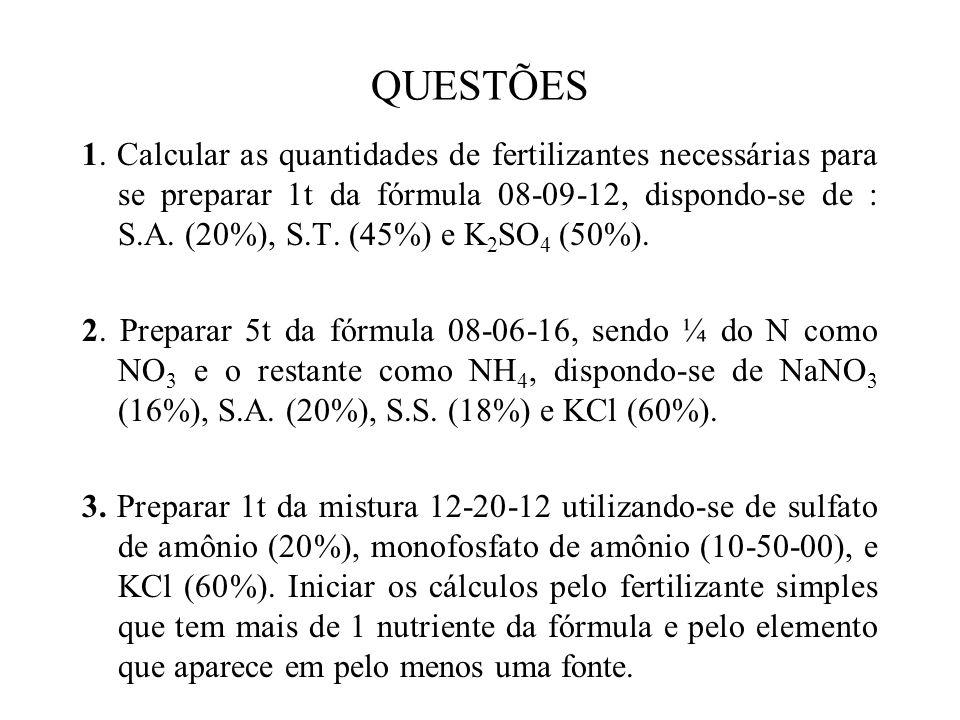 QUESTÕES 1. Calcular as quantidades de fertilizantes necessárias para se preparar 1t da fórmula 08-09-12, dispondo-se de : S.A. (20%), S.T. (45%) e K