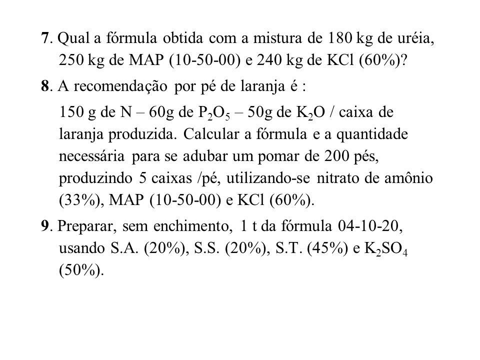 7. Qual a fórmula obtida com a mistura de 180 kg de uréia, 250 kg de MAP (10-50-00) e 240 kg de KCl (60%)? 8. A recomendação por pé de laranja é : 150