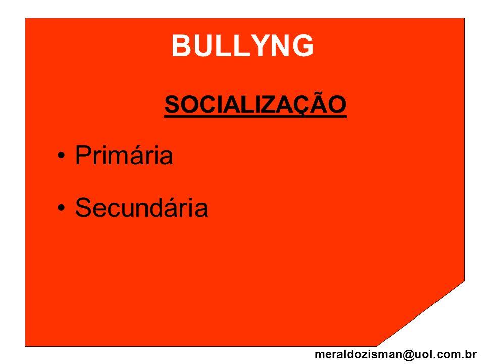 BULLYNG SOCIALIZAÇÃO Primária Secundária meraldozisman@uol.com.br