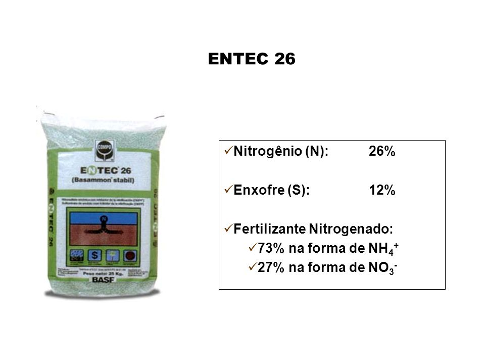 ENTEC 26 Nitrogênio (N):26% Enxofre (S):12% Fertilizante Nitrogenado: 73% na forma de NH 4 + 27% na forma de NO 3 -