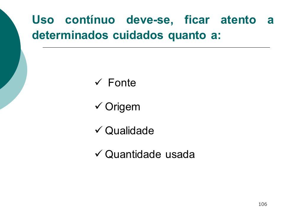 106 Uso contínuo deve-se, ficar atento a determinados cuidados quanto a: Fonte Origem Qualidade Quantidade usada