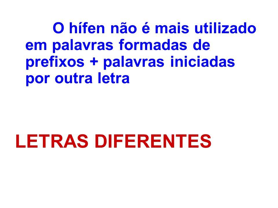 O hífen não é mais utilizado em palavras formadas de prefixos + palavras iniciadas por outra letra LETRAS DIFERENTES