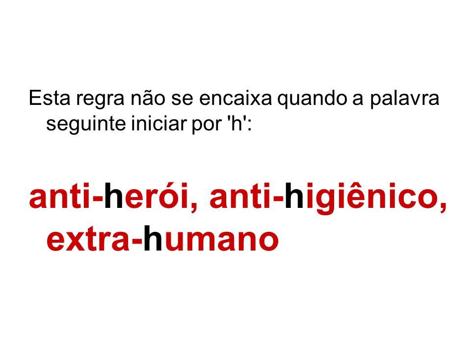 Esta regra não se encaixa quando a palavra seguinte iniciar por 'h': anti-herói, anti-higiênico, extra-humano