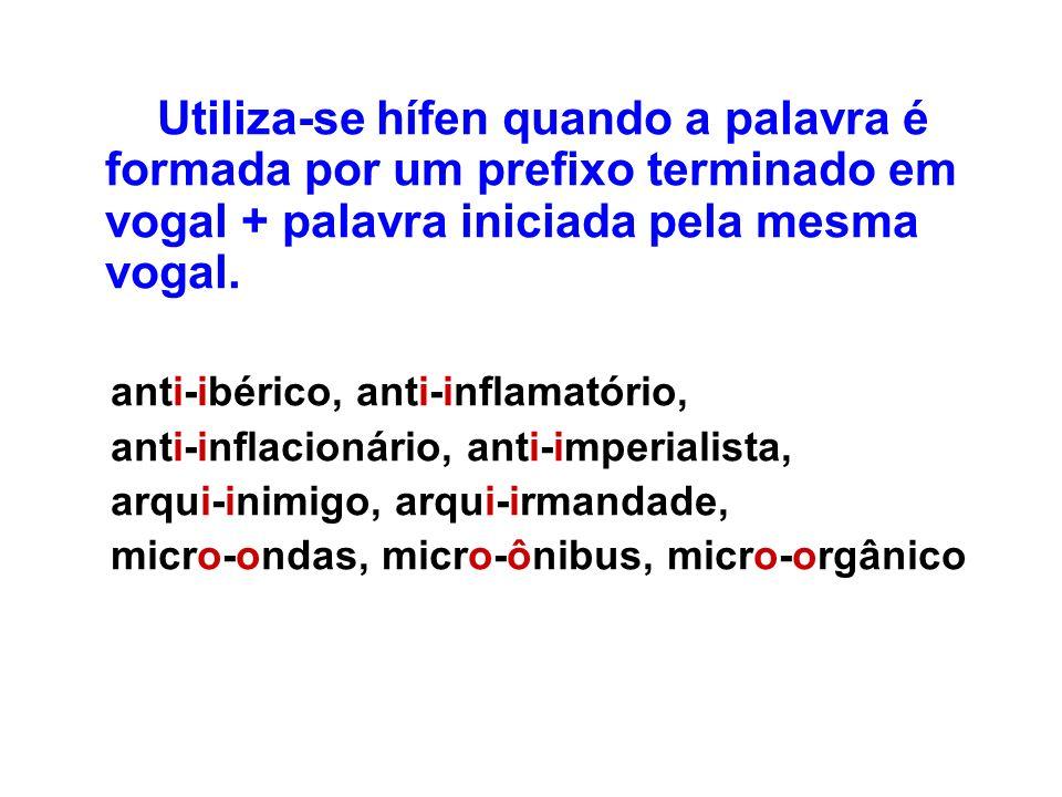 Utiliza-se hífen quando a palavra é formada por um prefixo terminado em vogal + palavra iniciada pela mesma vogal. anti-ibérico, anti-inflamatório, an