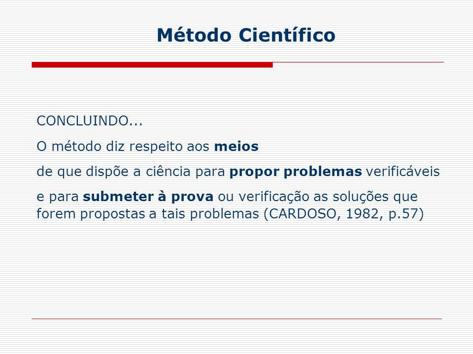 CONCLUINDO... O método diz respeito aos meios de que dispõe a ciência para propor problemas verificáveis e para submeter à prova ou verificação as sol