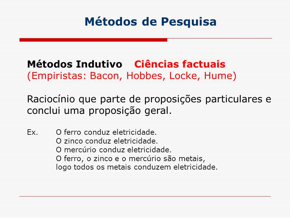 Métodos de Pesquisa Métodos Indutivo (Empiristas: Bacon, Hobbes, Locke, Hume) Raciocínio que parte de proposições particulares e conclui uma proposição geral.