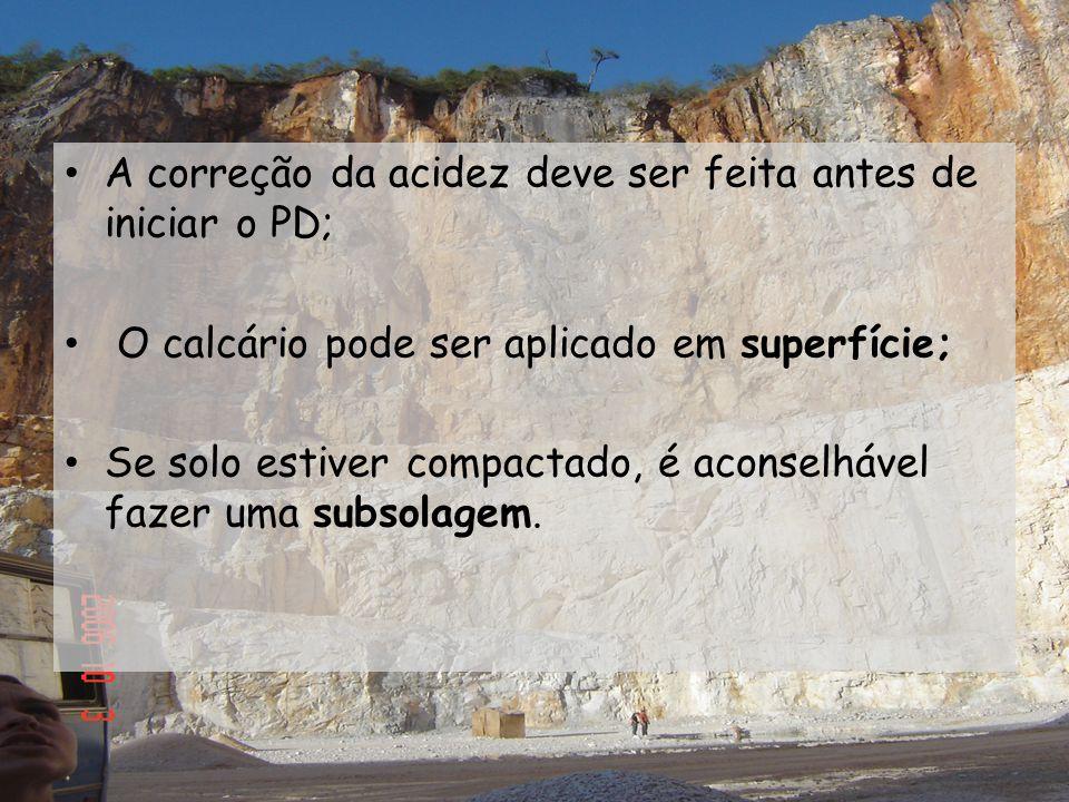 A correção da acidez deve ser feita antes de iniciar o PD; O calcário pode ser aplicado em superfície; Se solo estiver compactado, é aconselhável faze
