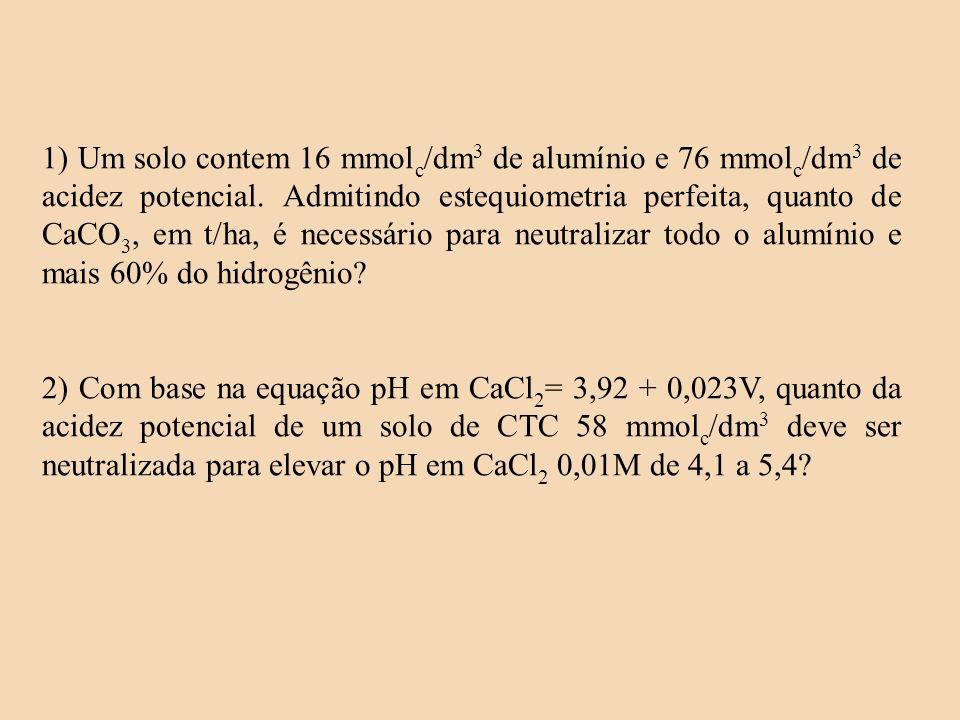 1) Um solo contem 16 mmol c /dm 3 de alumínio e 76 mmol c /dm 3 de acidez potencial. Admitindo estequiometria perfeita, quanto de CaCO 3, em t/ha, é n