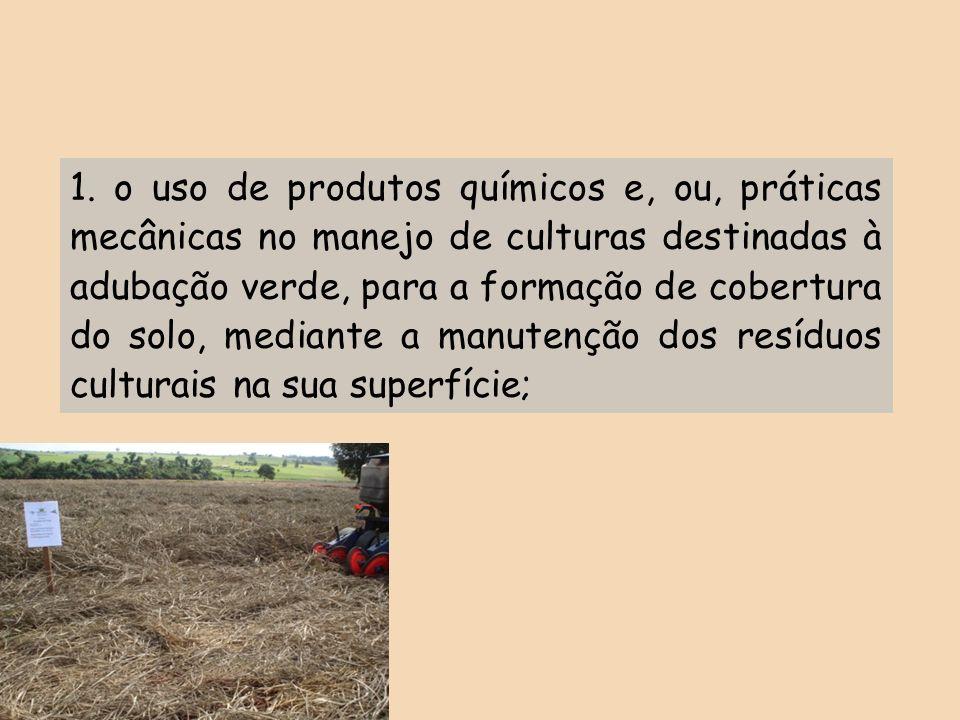 1. o uso de produtos químicos e, ou, práticas mecânicas no manejo de culturas destinadas à adubação verde, para a formação de cobertura do solo, media