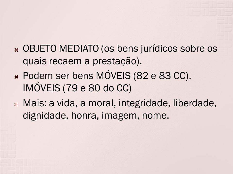 OBJETO MEDIATO (os bens jurídicos sobre os quais recaem a prestação). Podem ser bens MÓVEIS (82 e 83 CC), IMÓVEIS (79 e 80 do CC) Mais: a vida, a mora