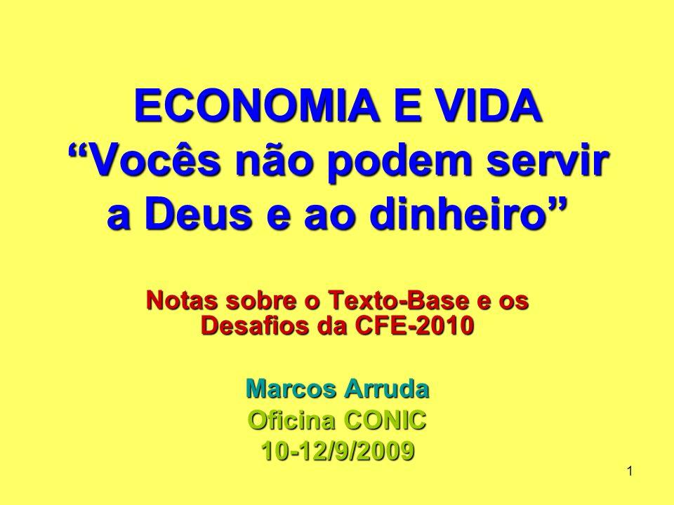 1 ECONOMIA E VIDA Vocês não podem servir a Deus e ao dinheiro Notas sobre o Texto-Base e os Desafios da CFE-2010 Marcos Arruda Oficina CONIC 10-12/9/2009