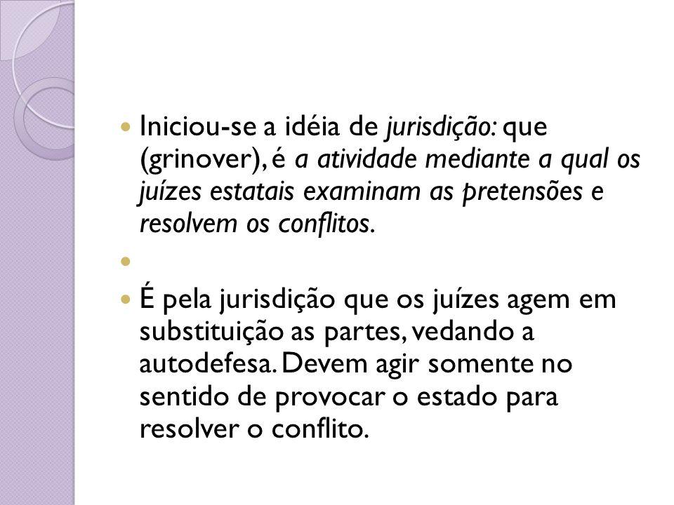 Iniciou-se a idéia de jurisdição: que (grinover), é a atividade mediante a qual os juízes estatais examinam as pretensões e resolvem os conflitos. É p
