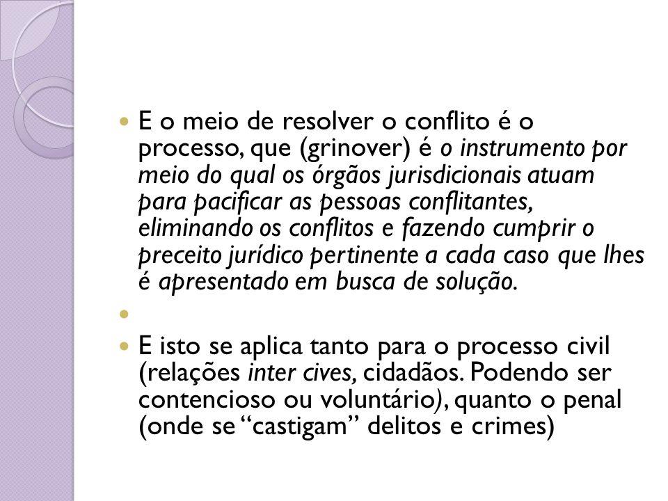 E o meio de resolver o conflito é o processo, que (grinover) é o instrumento por meio do qual os órgãos jurisdicionais atuam para pacificar as pessoas