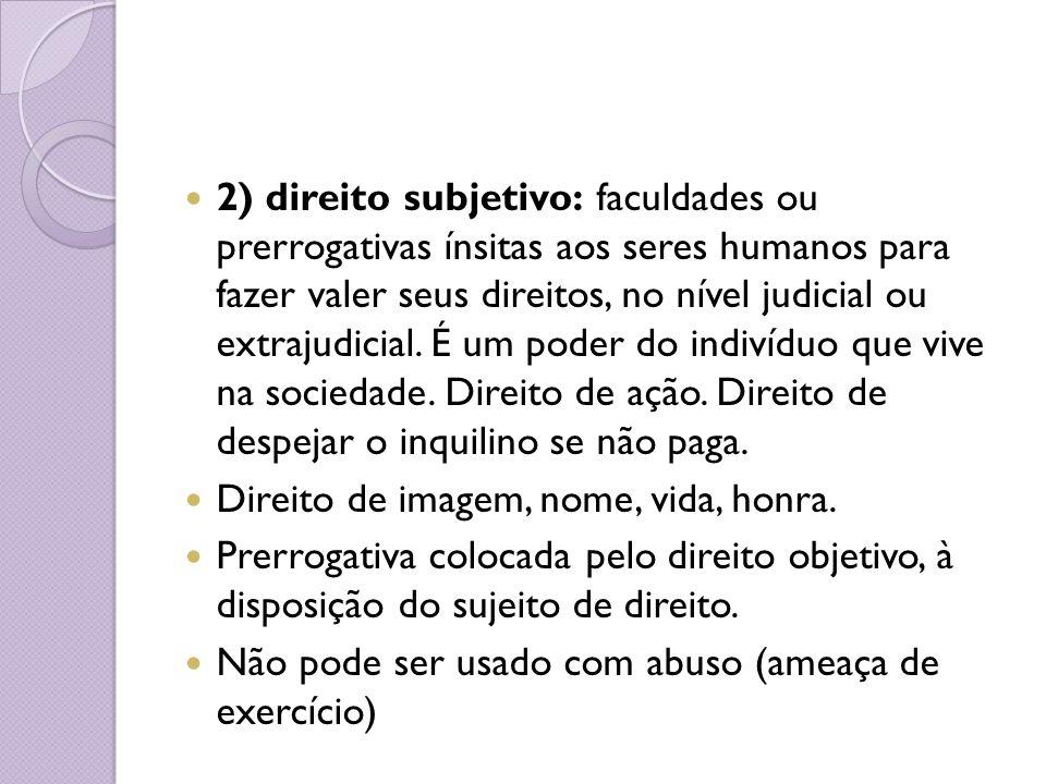 2) direito subjetivo: faculdades ou prerrogativas ínsitas aos seres humanos para fazer valer seus direitos, no nível judicial ou extrajudicial. É um p