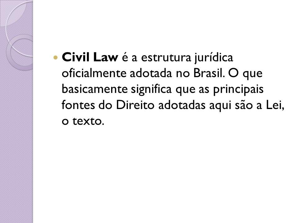 Civil Law é a estrutura jurídica oficialmente adotada no Brasil. O que basicamente significa que as principais fontes do Direito adotadas aqui são a L