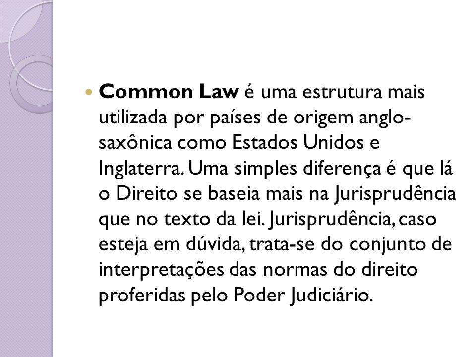 Common Law é uma estrutura mais utilizada por países de origem anglo- saxônica como Estados Unidos e Inglaterra. Uma simples diferença é que lá o Dire