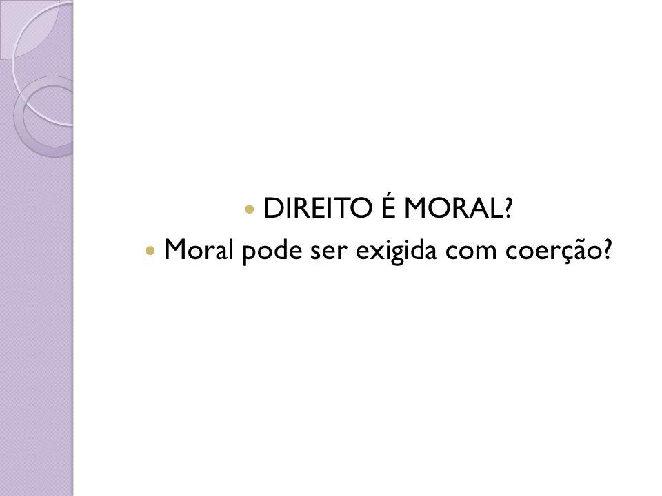 DIREITO É MORAL? Moral pode ser exigida com coerção?