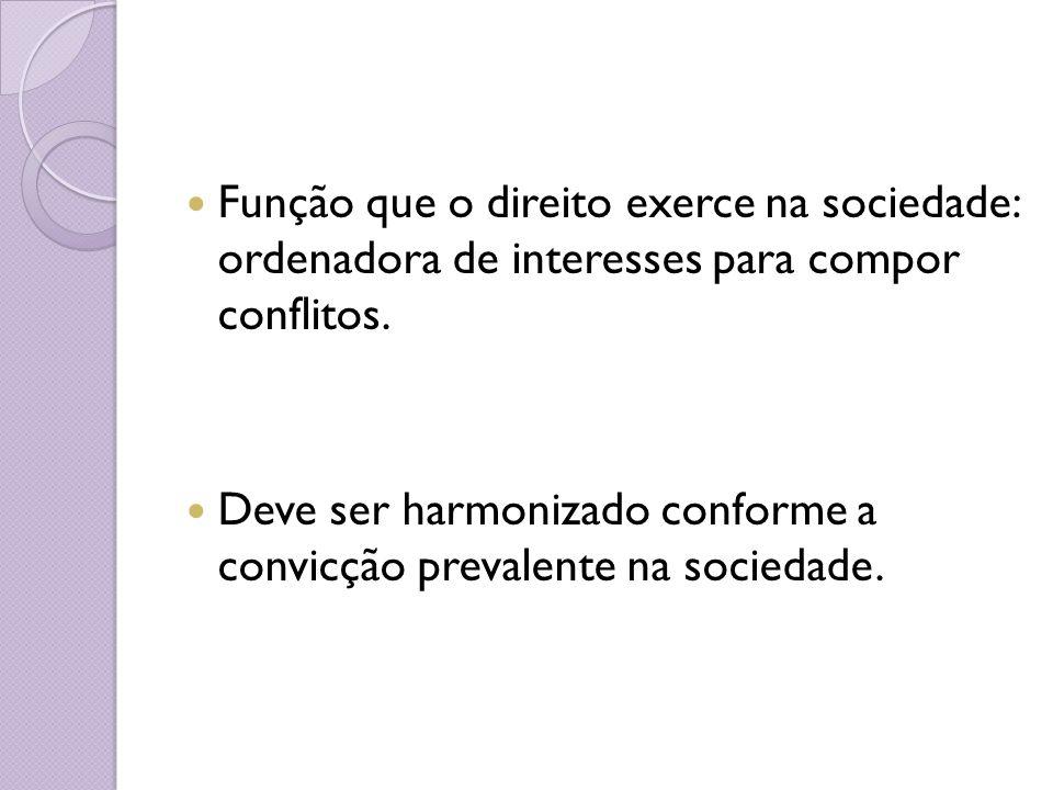 Função que o direito exerce na sociedade: ordenadora de interesses para compor conflitos. Deve ser harmonizado conforme a convicção prevalente na soci