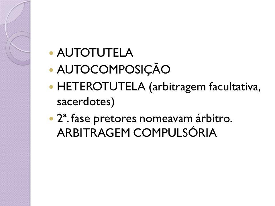 AUTOTUTELA AUTOCOMPOSIÇÃO HETEROTUTELA (arbitragem facultativa, sacerdotes) 2ª. fase pretores nomeavam árbitro. ARBITRAGEM COMPULSÓRIA