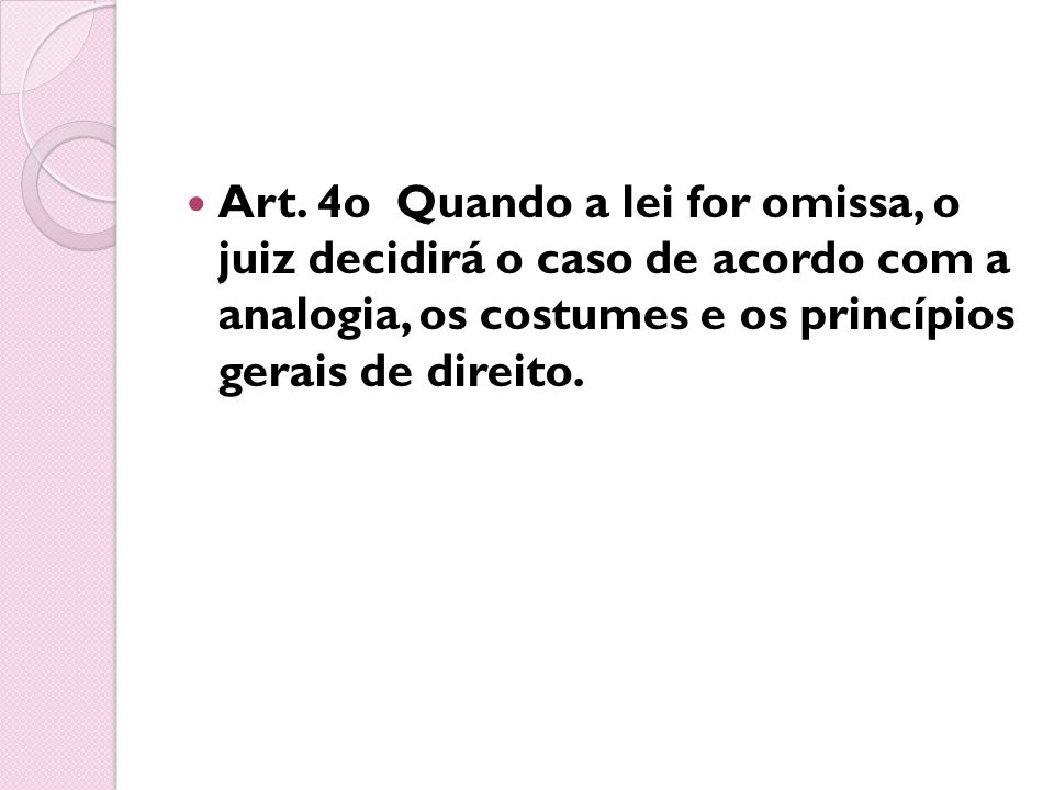 Art. 4o Quando a lei for omissa, o juiz decidirá o caso de acordo com a analogia, os costumes e os princípios gerais de direito.