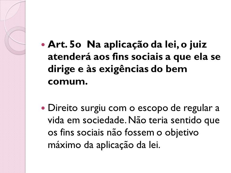 Art. 5o Na aplicação da lei, o juiz atenderá aos fins sociais a que ela se dirige e às exigências do bem comum. Direito surgiu com o escopo de regular